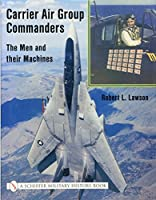 Carrier Air Group Commanders: Men & Their Machines (Schiffer Military History)