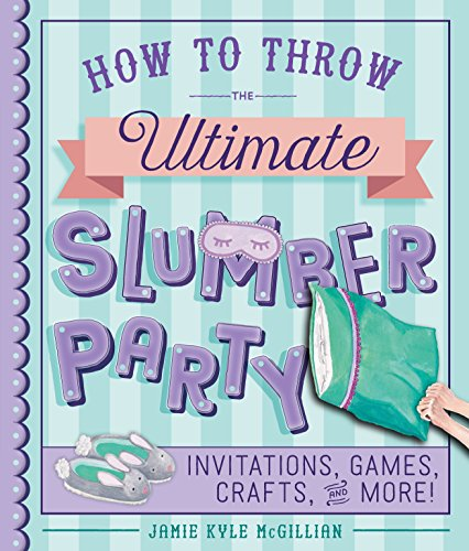 How to Throw the Ultimate Slumber Party: Invitations, Games, Crafts, and More! (English Edition)