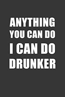 Anything You Can Do I Can Do Drunker Notebook: Lined Journal, 120 Pages, 6 x 9, Affordable Gift Journal Matte Finish