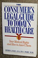 The Consumer's Legal Guide to Today's Health Care: Your Medical Rights and How to Assert Them