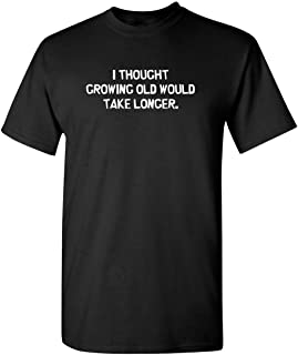 Feelin Good Tees I Thought Growing Older Would Take Longer Sarcastic Mens Very Funny T-Shirt