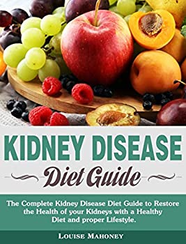 Kidney Disease Diet Guide  The Complete Kidney Disease Diet Guide to Restore the Health of your Kidneys with a Healthy Diet and proper Lifestyle.