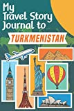My Travel Story Journal to Turkmenistan: Travel Notebook Journal Personalized Traveling to Turkmenistan / Daily Planner with Notes pages / Memory book gift for your trip (6x9) 120 pages