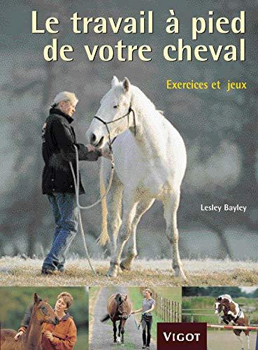 Le travail à pied de votre cheval: Exercices et jeux pour...