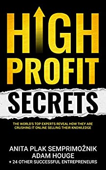 High Profit Secrets: The World's Top Experts Reveal How They are Crushing It Online Selling Their Knowledge by [Anita Plak  Semprimoznik, Adam Houge, Alinka Rutkowska, Meera Kothand, Scott Allan, Bryan Collins, Geoff Affleck, Ray Brehm, Jeanna Gabellini, Desiree  Crowley, Sean Sumner, Brady Patterson, Iman Aghay, Chantelle Paige Turner, Chandler Bolt, Jesse Doubek, Kyla Sims, Marie Van Den Berghe, Nathan Buchan, Steve Larsen, Brandon Lucero, Steve Olsher, Brendan Kane, Ayn Cates Sullivan, Paul Brodie]