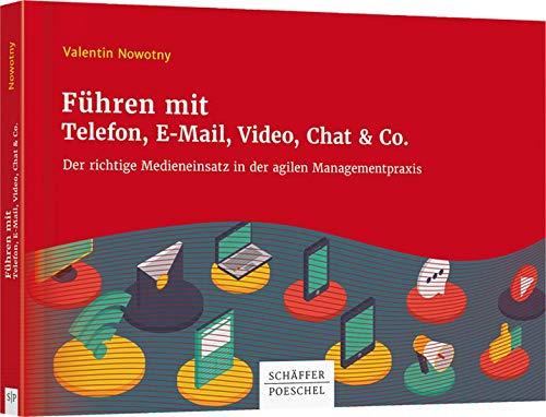 Führen mit Telefon, E-Mail, Video, Chat & Co.: Der richtige Medieneinsatz in der agilen Managementpraxis