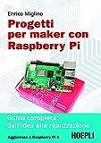 Progetti per maker con Raspberry PI. Guida completa: dall'idea alla realizzazione