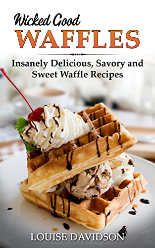 Wicked Good Waffles: Insanely Delicious, Quick, and Easy Waffle Recipes (Easy Baking Cookbook Book 8) (English Edition)