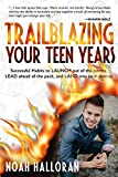 TRAILBLAZING YOUR TEEN YEARS: Successful Habits to LAUNCH out of the norms, LEAD ahead of the pack, and LAND...