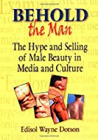 Behold the Man: The Hype and Selling of Male Beauty in Media and Culture