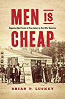 Men Is Cheap: Exposing the Frauds of Free Labor in Civil War America