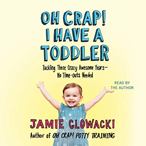 Oh Crap! I Have a Toddler: Tackling These Crazy Awesome Years - No Time Outs Needed