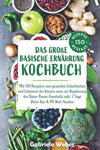Das große Basische Ernährung Kochbuch mit 150 Rezepten zum gesunden Entschlacken und Entsäuern des Körpers sowie zur Regulierung des Säure-Basen-Haushalts inkl. 7 Tage Detox Kur & PH-Wert Anaylse