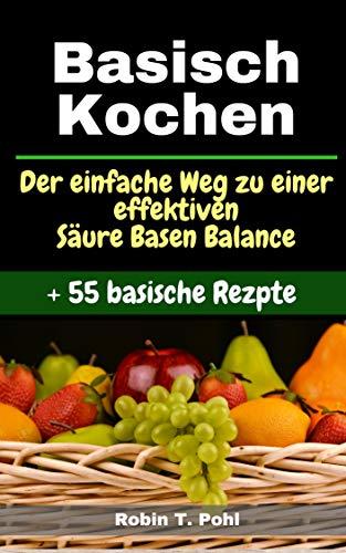 Basisch kochen - Basische Ernährung - 55 basische Rezepte: Lernen Sie Ihren Körper effektiv zu entgiften  und gelangen Sie zu einer gesunden Säure Basen Balance! (basenfasten Rezepte)