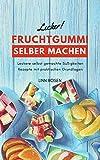 Fruchtgummi selber machen: Leckere selbst gemachte Süßigkeiten Rezepte mit praktischen Grundlagen...