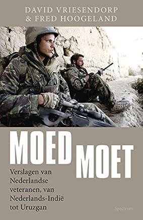 Moed moet: verslagen van Nederlandse veteranen van Nederlands Indie tot Uruzgan