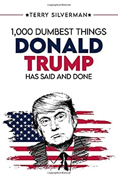 1000 Dumbest Things Donald Trump Has Said And Done