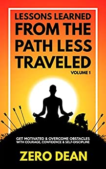 Lessons Learned from The Path Less Traveled Volume 1: Get motivated & overcome obstacles with courage, confidence & self-discipline by [Zero Dean]