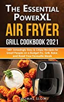 The Essential PowerXL Air Fryer Grill Cookbook 2021: 100+ Amazingly Easy & Crispy Recipes for Smart People on a Budget Fry, Grill, Bake, and Roast Your Favourite Meals.