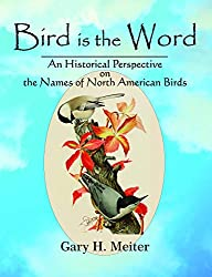 Bird is the Word: A Historical Perspective on the Names of North American Birds, by Gary H. Meiter, McDonald, and Woodward