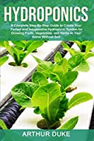 Hydroponics: A Complete Step-By-Step Guide to Create Your Perfect and Inexpensive Hydroponic System for Growing Fruits, Vegetables, and Herbs At Your Home Without Soil