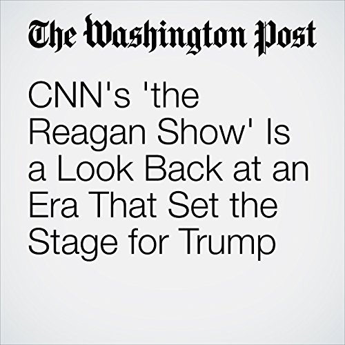 CNN's 'the Reagan Show' Is a Look Back at an Era That Set the Stage for Trump copertina
