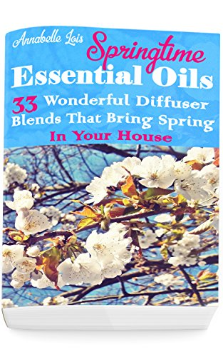 Springtime Essential Oils: 33 Wonderful Diffuser Blends That Bring Spring In Your House: (Young Living Essential Oils Guide, Essential Oils Book, Essential Oils For Weight Loss) by [Annabelle Lois]