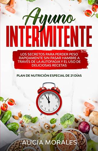 Ayuno Intermitente: Los Secretos Para Perder Peso Rápidamente sin Pasar Hambre a Través de la Autofagia Y el Uso de Deliciosas Recetas (Plan de Nutrición Especial de 21 Días Incluido)
