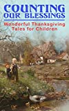 Counting Our Blessings: Wonderful Thanksgiving Tales for Children: 44 Stories: The First Thanksgiving, The Thanksgiving Goose,  Aunt Susanna's Thanksgiving ... of the Wazir... (English Edition)