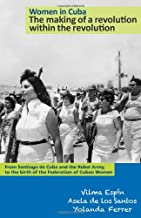 Women in Cuba: The making of a revolution within the revolution. From Santiago de Cuba and the Rebel Army, to the birth of the Federation of Cuban Women (The Cuban Revolution in World Politics)