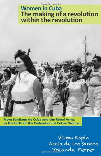 Women in Cuba: The Making of a Revolution Within the Revolution: From Santiago de Cuba and the Rebel Army, to the Birth of the Federation of Cuban ... (The Cuban Revolution in World Politics)
