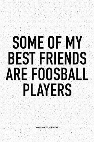 Some Of My Best Friends Are Foosball Players: A 6x9 Inch Matte Softcover Notebook Diary With 120 Blank Lined Pages And A Funny Table Soccer Sports Fanatic Cover Slogan