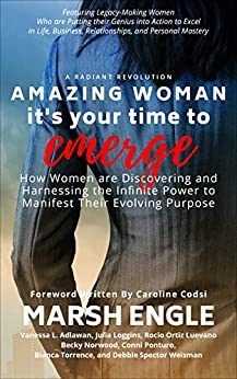 Amazing Woman It's Your Time to Emerge: How Women are Discovering and Harnessing the Infinite Power to Manifest Their Evolving Purpose by [Marsh Engle, Vanessa L.  Adlawan, Julia Loggins, Rocio Ortiz Luevano, Becky  Norwood, Conni Ponturo, Bianca Torrence, Debbie Spector Weisman]