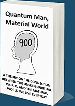 Quantum Man, Material World: A Theory on the Connection Between the Unseen Spiritual World, and the Material World We Live Everyday by [Unknown Unknown]