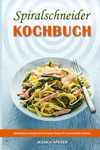 Spiralschneider Kochbuch Spiralschneider Rezepte Buch Die besten Rezepte für Gemüsenudeln Kochbuch