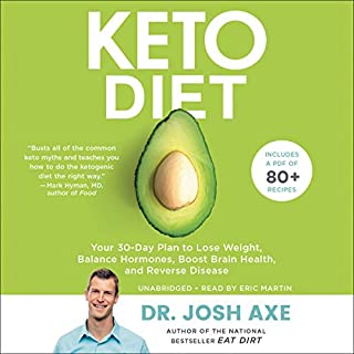 Keto Diet     Your 30-Day Plan to Lose Weight, Balance Hormones, Boost Brain Health, and Reverse Disease              By:                                                                                                                                 Josh Axe                               Narrated by:                                                                                                                                 Eric Martin                      Length: 7 hrs and 54 mins     88 ratings     Overall 4.6