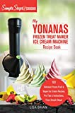 My Yonanas Frozen Treat Maker Soft Serve Ice Cream Machine Recipe Book, a Simple Steps Brand Cookbook: 101 Delicious Frozen Fruit & Vegan Ice Cream Recipes, ... Steps! (Sorbet Maker, Vegan Gifts Book 1)