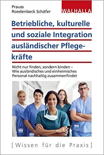 Betriebliche, kulturelle und soziale Integration ausländischer Pflegekräfte: Nicht nur finden, sondern binden - Wie ausländisches und einheimisches Personal nachhaltig zusammenfindet