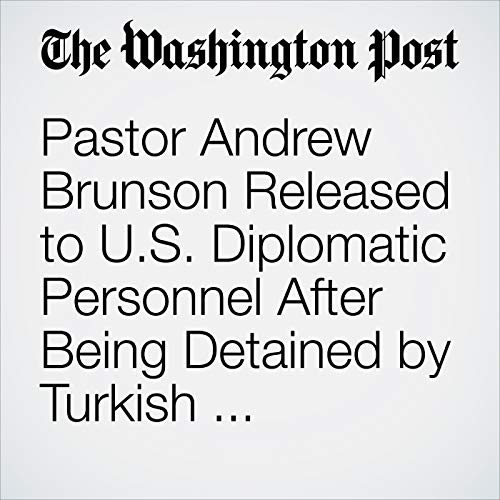 Pastor Andrew Brunson Released to U.S. Diplomatic Personnel After Being Detained by Turkish Authorities for Two Years copertina