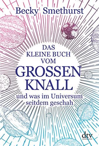 Das kleine Buch vom großen Knall: und was im Universum seitdem geschah