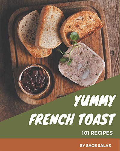 101 Yummy French Toast Recipes: The Best Yummy French Toast Cookbook on Earth