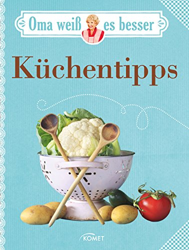 Oma weiß es besser: Küchentipps: Bewährte Rezepte und verblüffende Tricks