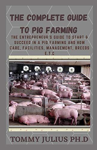 The Complete Guide To Pig Farming: The Entrepreneur's Guide to Start & Succeed in a Pig Farming And how Care, Facilities, Management, Breeds E.T.C