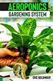 AEROPONICS GARDENING SYSTEM : Easy Guide to Building Your Own Aeroponic Systems