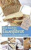 Brot backen: Eiweißbrot: Das Brotbackbuch - Natürlich zuckerfrei, ohne Weizen und mit extra viel Protein: Brot und Brötchen backen (REZEPTBUCH BACKEN OHNE ZUCKER 20)