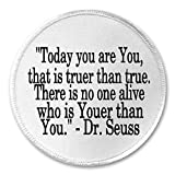 'TODAY YOU ARE YOU, THAT IS TRUER THAN TRUE. THERE IS NO ONE ALIVE WHO IS YOUER THAN YOU.' - DR. SEUSS Sew-On/Iron-On Patch (3 Inch Round, White)