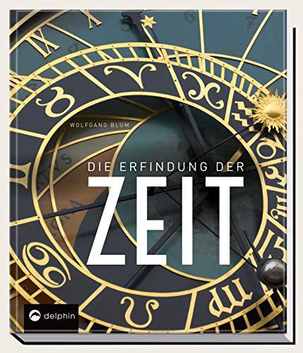 Die Erfindung der Zeit: Die Geschichte der Zeitmessung von der Antike bis heute