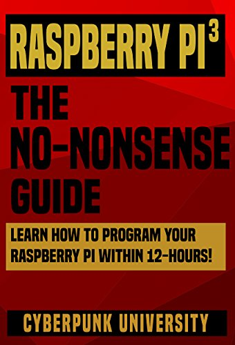 Raspberry PI 3: THE NO-NONSENSE GUIDE: Learn How To Program Your...