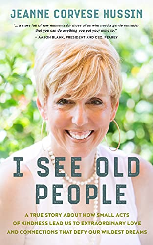 I See Old People: A True Story About How Small Acts of Kindness Lead Us to Extraordinary Love and Connections that Defy Our Wildest Dreams by [Jeanne Corvese Hussin]