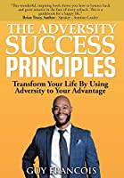 The Adversity Success Principles: Transform Your Life By Using Adversity to Your Advantage